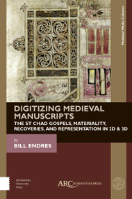 Digitizing Medieval Manuscripts (The St. Chad Gospels, Materiality, Recoveries, and Representation in 2D & 3D) by Bill Endres, 9781942401797