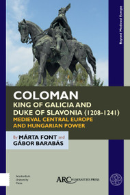Coloman, King of Galicia and Duke of Slavonia (1208-1241) (Medieval Central Europe and Hungarian Power) by Márta Font, Gábor Barabás, 9781641890243
