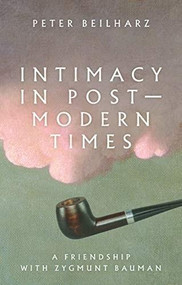 Intimacy in postmodern times (A friendship with Zygmunt Bauman) by Peter Beilharz, 9781526132154