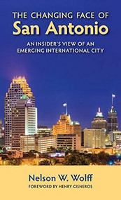 The Changing Face of San Antonio (An Insider's View of an Emerging International City) by Nelson W. Wolff, Henry Cisneros, 9781595348470