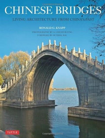Chinese Bridges (Living Architecture from China's Past) by Ronald G. Knapp, Peter Bol, A. Chester Ong, 9780804843768