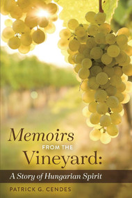 Memoirs from the Vineyard (A Story of Hungarian Spirit) by Patrick G. Cendes, 9781543994162