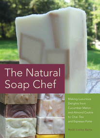 The Natural Soap Chef (Making Luxurious Delights from Cucumber Melon and Almond Cookie to Chai Tea and Espresso Forte) by Heidi Corley Barto, 9781612430621