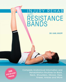 Injury Rehab with Resistance Bands (Complete Anatomy and Rehabilitation Programs for Back, Neck, Shoulders, Elbows, Hips, Knees, Ankles and More) by Karl Knopf, 9781612434490