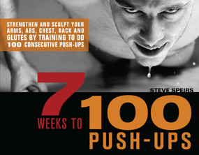 7 Weeks to 100 Push-Ups (Strengthen and Sculpt Your Arms, Abs, Chest, Back and Glutes by Training to do 100 Consecutive Push-) by Steve Speirs, 9781569757079