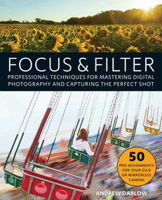 Focus and Filter (Professional Techniques for Mastering Digital Photography and Capturing the Perfect Shot) by Andrew Darlow, 9781612436135