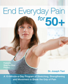 End Everyday Pain for 50+ (A 10-Minute-a-Day Program of Stretching, Strengthening and Movement to Break the Grip of Pain) by Joseph Tieri, 9781612436043