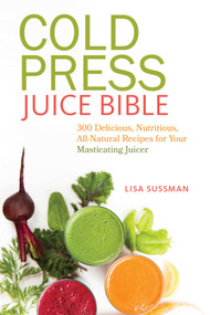 Cold Press Juice Bible (300 Delicious, Nutritious, All-Natural Recipes for Your Masticating Juicer) by Lisa Sussman, 9781612433936