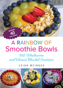 A Rainbow of Smoothie Bowls (75 Wholesome and Vibrant Blended Creations) by Leigh Weingus, 9781612436050