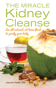The Miracle Kidney Cleanse (The All-Natural, At-Home Flush to Purify Your Body) by Lauren Felts, 9781612432748
