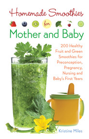 Homemade Smoothies for Mother and Baby (300 Healthy Fruit and Green Smoothies for Preconception, Pregnancy, Nursing and Baby's First Years) by Kristine Miles, 9781612434773