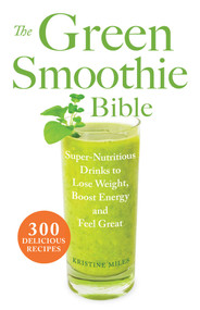 The Green Smoothie Bible (300 Delicious Recipes) by Kristine Miles, 9781569759745