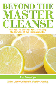 Beyond the Master Cleanse (The Year-Round Plan for Maximizing the Benefits of The Lemonade Diet) by Tom Woloshyn, 9781569756904