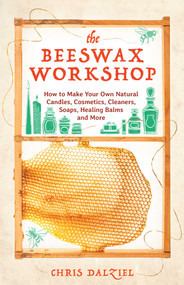 The Beeswax Workshop (How to Make Your Own Natural Candles, Cosmetics, Cleaners, Soaps, Healing Balms and More) by Chris Dalziel, 9781612436487