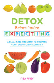 Detox Before You're Expecting (A Cleansing Program to Prepare Your Body for Pregnancy) by Rea Frey, 9781612434025