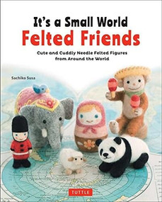 It's a Small World Felted Friends (Cute and Cuddly Needle Felted Figures from Around the World) by Sachiko Susa, 9784805314364