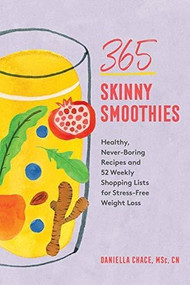 365 Skinny Smoothies (Healthy, Never-Boring Recipes with 52 Weekly Shopping Lists for Stress-Free Weight Loss) by Daniella Chace MSc, CN, 9781682686065