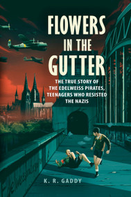 Flowers in the Gutter (The True Story of the Edelweiss Pirates, Teenagers Who Resisted the Nazis) by K. R. Gaddy, 9780525555414