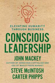 Conscious Leadership (Elevating Humanity Through Business) by John Mackey, Steve Mcintosh, Carter Phipps, 9780593083628