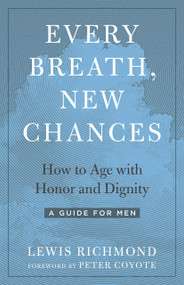 Every Breath, New Chances (How to Age with Honor and Dignity--A Guide for Men) by Lewis Richmond, Peter Coyote, 9781623174071