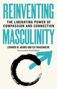 Reinventing Masculinity (The Liberating Power of Compassion and Connection) by Edward M. Adams, Ed Frauenheim, 9781523088966