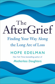 The AfterGrief (Finding Your Way Along the Long Arc of Loss) by Hope Edelman, 9780399179785