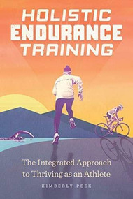 Holistic Endurance Training (The Integrated Approach to Thriving as an Athlete) by Kimberly Peek, 9781646112333