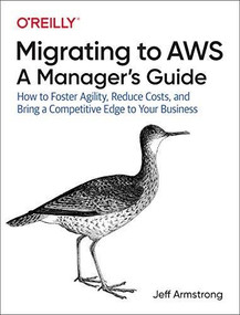 Migrating to AWS: A Manager's Guide (How to Foster Agility, Reduce Costs, and Bring a Competitive Edge to Your Business) by Jeff Armstrong, 9781492074243