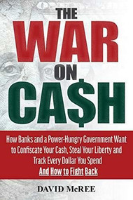 The War on Cash (How Banks and a Power-Hungry Government Want to Confiscate Your Cash, Steal Your Liberty and Track Every Dollar You Spend.  And How to Fight Back.) by McRee David, 9781630061531
