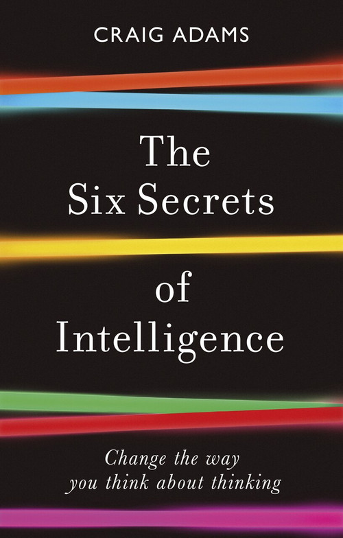 The Six Secrets of Intelligence (Change the way you think about thinking) - 9781785786525 by Craig Adams, 9781785786525