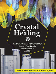 Crystal Healing (The Science and Psychology Behind What Works, What Doesn't, and Why) by Dan R. Lynch, Julie A. Kirsch, 9781591939177
