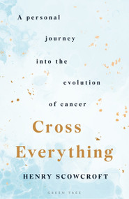 Cross Everything (A personal journey into the evolution of cancer) by Henry Scowcroft, 9781472975126