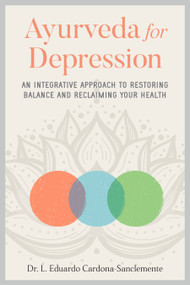 Ayurveda for Depression (An Integrative Approach to Restoring Balance and Reclaiming Your Health) by Dr. L. Eduardo Cardona-Sanclemente, 9781623175368