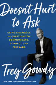 Doesn't Hurt to Ask (Using the Power of Questions to Communicate, Connect, and Persuade) by Trey Gowdy, 9780593138915