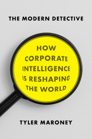 The Modern Detective (How Corporate Intelligence Is Reshaping the World) by Tyler Maroney, 9781594632594