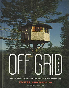 Off Grid Life (Your Ideal Home in the Middle of Nowhere) by Foster Huntington, 9780762497911