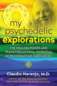 My Psychedelic Explorations (The Healing Power and Transformational Potential of Psychoactive Substances) by Claudio Naranjo, 9781644110584