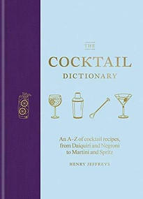 The Cocktail Dictionary (An A-Z of cocktail recipes, from Daiquiri and Negroni to Martini and Spritz) by Henry Jeffreys, 9781784726294