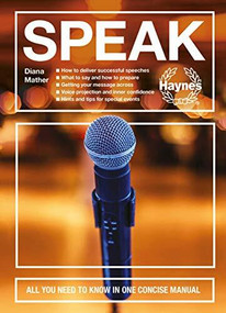 Speak (All you need to know in one concise manual - How to deliver successful speeches - What to say and how to prepare - Getting your message across - Voice projection and inner confidence - Hints and tips for special events) by Diana Mather, 9781785216992
