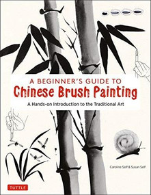 A Beginner's Guide to Chinese Brush Painting (35 Painting Activities from Calligraphy to Animals to Landscapes) by Caroline Self, Susan Self, 9780804852630