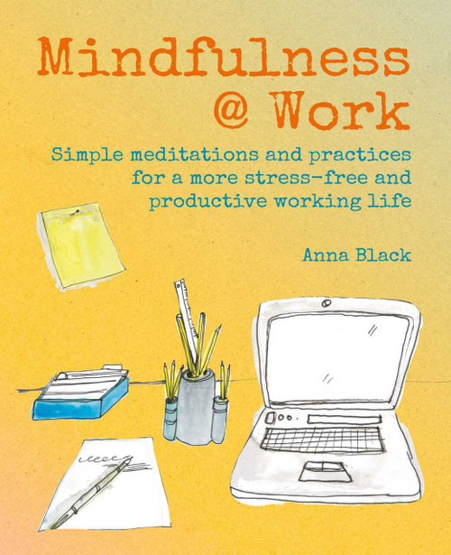 Mindfulness @ Work (Simple meditations and practices for a more stress-free and productive working life) by Anna Black, 9781782498346