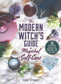 The Modern Witch's Guide to Magickal Self-Care (36 Sustainable Rituals for Nourishing Your Mind, Body, and Intuition) by Tenae Stewart, 9781510754317
