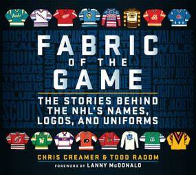 Fabric of the Game (The Stories Behind the NHL's Names, Logos, and Uniforms) by Chris Creamer, Todd Radom, Lanny McDonald, 9781683583844