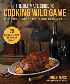 The Ultimate Guide to Cooking Wild Game (Recipes and Techniques for Every North American Hunter) by James O. Fraioli, 9781510755451