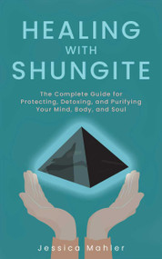 Healing with Shungite (The Complete Guide for Protecting, Detoxing, and Purifying Your Mind, Body, and Soul) by Jessica Mahler, 9781646040919