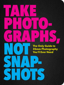 Take Photographs, Not Snapshots (The Essential Elements of Photography) by Cider Mill Press, 9781604339970