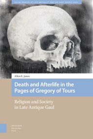 Death and Afterlife in the Pages of Gregory of Tours (Religion and Society in Late Antique Gaul) by Allen E. Jones, 9789462988040