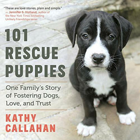 101 Rescue Puppies (One Family's Story of Fostering Dogs, Love, and Trust) by Kathy Callahan, 9781608686568