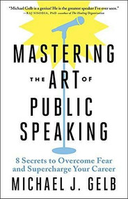 Mastering the Art of Public Speaking (8 Secrets to Transform Fear and Supercharge Your Career) by Michael J. Gelb, 9781608686278