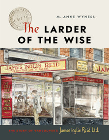The Larder of the Wise (The Story of Vancouver's James Inglis Reid Ltd.) by M. Anne Wyness, 9781773271187